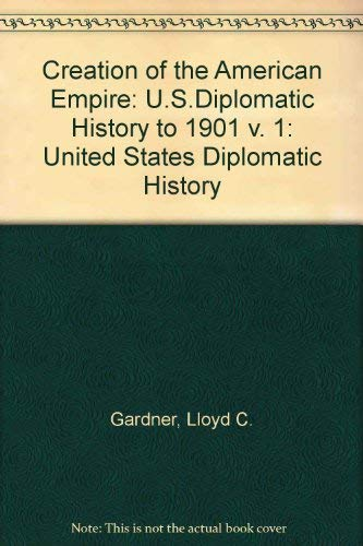 Creation of the American Empire, Volume 1: U.S. Diplomatic History to 1901: Lloyd C Gardner, Walter...