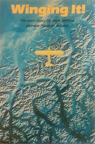 Winging It!: His Own Story By Jack Jefford, Pioneer Alaskan Aviator: Jefford, Jack; et al.