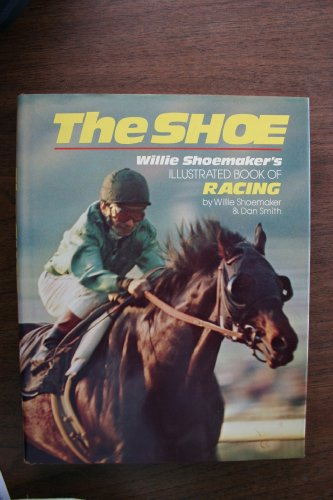 The Shoe Willie Shoemaker's Book of Racing: Shoemaker, Willie & Daniel G. Smith