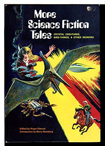 More Science Fiction Tales: Crystal Creatures, Bird-Things, & Other Weirdies: Elwood, Roger