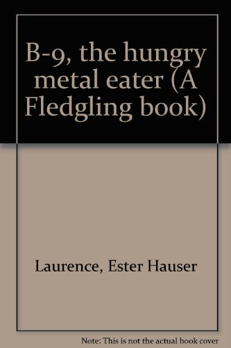 B-9, the hungry metal eater (A Fledgling book): Laurence, Ester Hauser