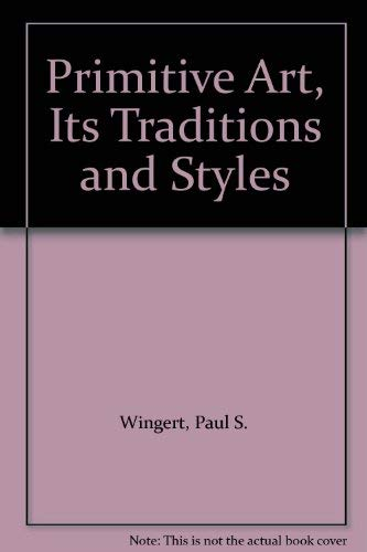 Primitive Art : Its Traditions and Styles: Paul S. Wingert