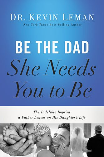 9780529103000: Be the Dad She Needs You to Be: The Indelible Imprint a Father Leaves on His Daughter's Life