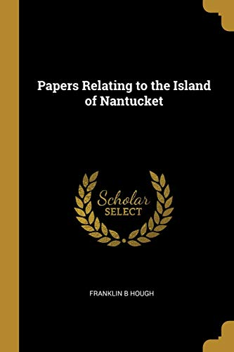 Papers Relating to the Island of Nantucket: Franklin B Hough