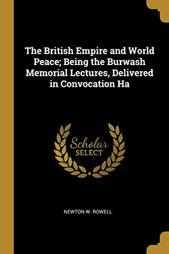 The British Empire and World Peace; Being: Newton W Rowell