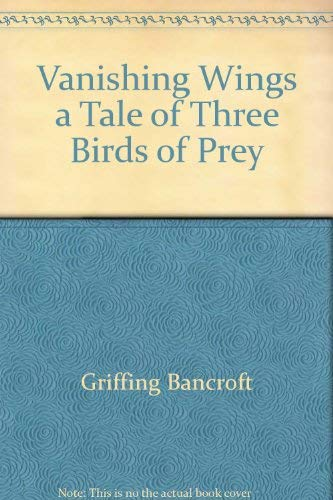 Vanishing Wings: A Tale of Three Birds of Prey: Bancroft, Griffing