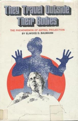 They travel outside their bodies: The phenomenon of astral projection (0531028801) by Elwood D Baumann