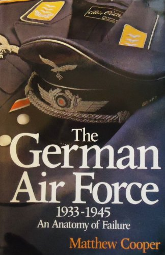 The German Air Force, 1933-1945: an Anatomy of Failure: Cooper, Matthew