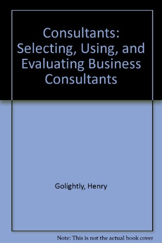 Consultants: Selecting, Using, and Evaluating Business Consultants