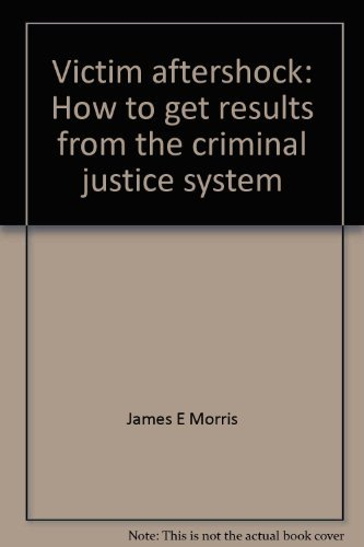 Victim aftershock: How to get results from the criminal justice system: Morris, James E
