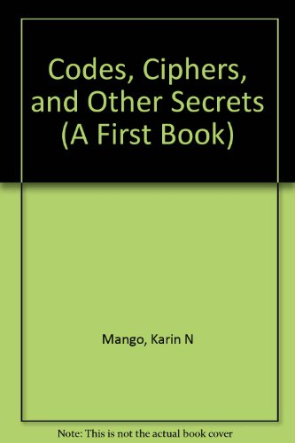 Codes, Ciphers, and Other Secrets (First Book): Karin N. Mango