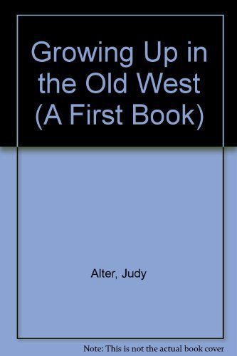 Growing Up in the Old West (First Book): Alter, Judy