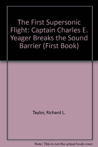 The First Supersonic Flight: Captain Charles E. Yeager Breaks the Sound Barrier (First Book): ...