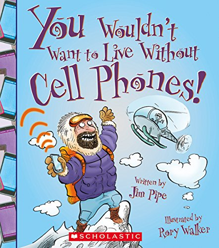 You Wouldn't Want to Live Without Cell Phones! 9780531213087 What would life be like without your cell phone? This series takes readers (Ages 8-12) on a historical journey, examining how people cop