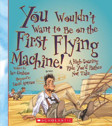 9780531259450: You Wouldn't Want to Be on the First Flying Machine!: A High-Soaring Ride You'd Rather Not Take