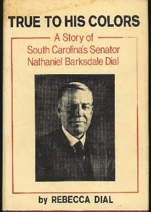 True To His Colors (A Story of South Carolina's Senator Nathaniel Barksdale Dial): Dial, ...