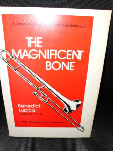 THE MAGNIFICENT BONE: A Comprehensive Study of the Slide Trombone.: Lupica, Benedict.