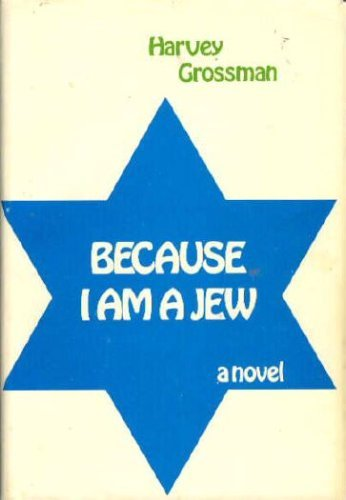 Because I Am A Jew a novel by Harvey Grossman: Grossman, Harvey
