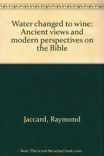 Water changed to wine: Ancient views and modern perspectives on the Bible: Raymond Jaccard