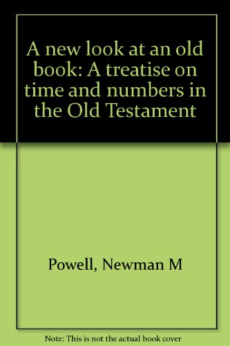 A New Look at an Old Book: a Treatise on Time and Numbers in the Old Testament: Newman M Powell