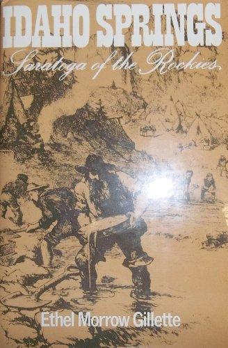 Idaho Springs: Saratoga of the Rockies : a history of Idaho Springs, Colorado: Ethel Morrow ...