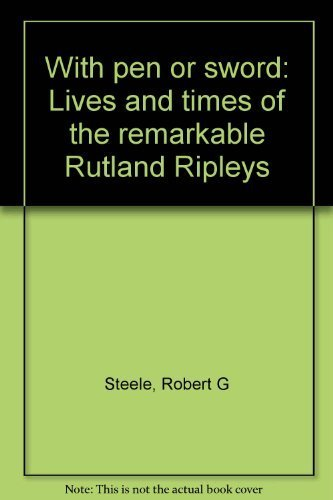 With Pen or Sword: Lives and Times of the Remarkable Rutland Ripleys: Steele, Robert G.