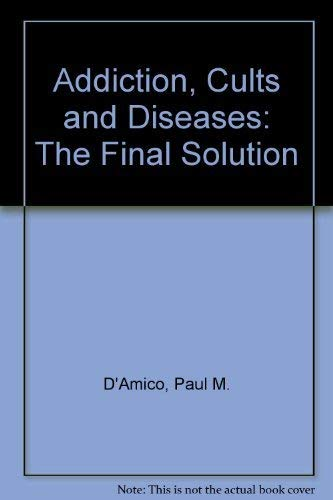 Addiction, Cults and Diseases: The Final Solution: D'Amico, Paul M.