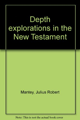 Depth explorations in the New Testament: Mantey, Julius Robert