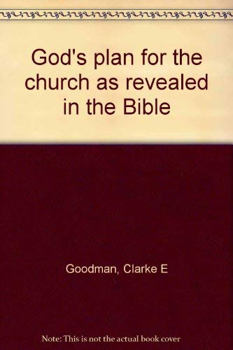 God's Plan for the Church As Revealed in the Bible: Goodman, Clarke E.