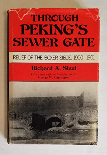 Through Peking's Sewer Gate: Relief of the Boxer Siege, 1900-1901.: Richard A. Steel.