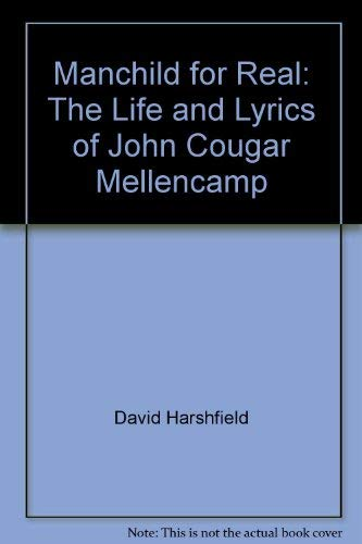Manchild for Real - The Life and Lyrics of John Cougar Mellencamp