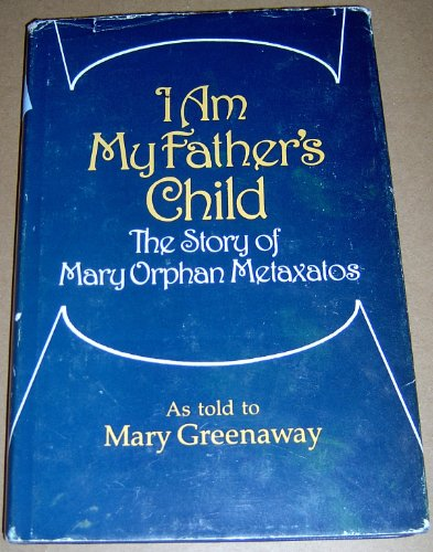 I Am My Father's Child : The Story of Mary Orphan Metaxatos: Greenaway, Mary