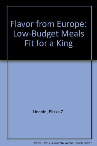 Flavor from Europe: Low-Budget Meals Fit for a King (Cookbook): Lincoln, Eliska Z.