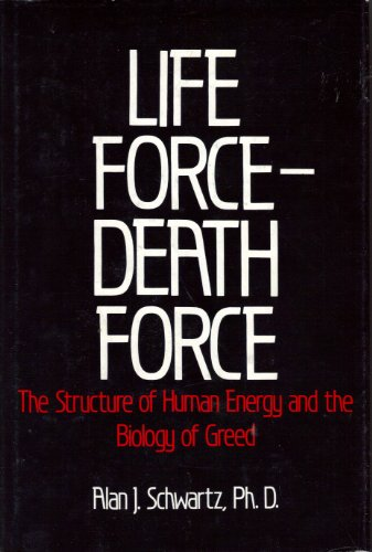 Life Force Death Force - The Structure of Human Energy and the Biology of Greed