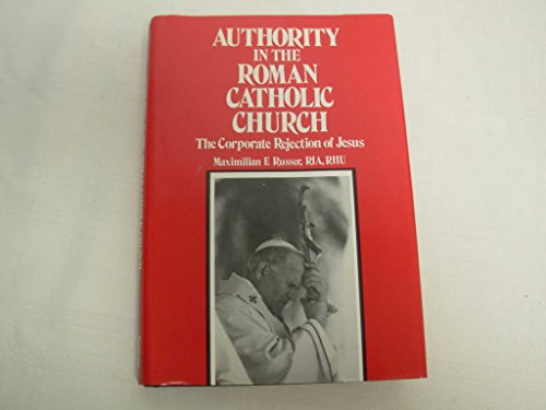 Authority in the Roman Catholic Church : The Corporate Rejection of Jesus: Maximilian F. Russer
