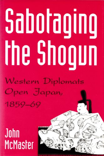 Sabotaging the Shogun: Western Diplomats Open Japan,: McMaster, John