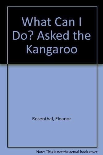 What Can I Do? Asked the Kangaroo.: Rosenthal, Ellie / David Rosenthal (illustrator)