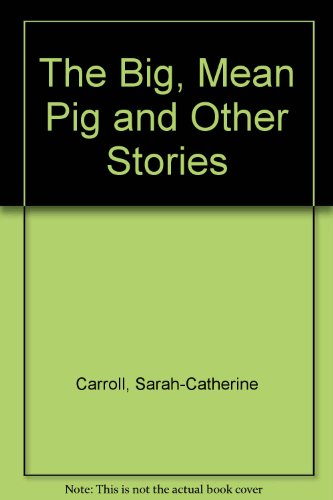 The Big, Mean Pig and Other Stories: Carroll, Sarah-Catherine