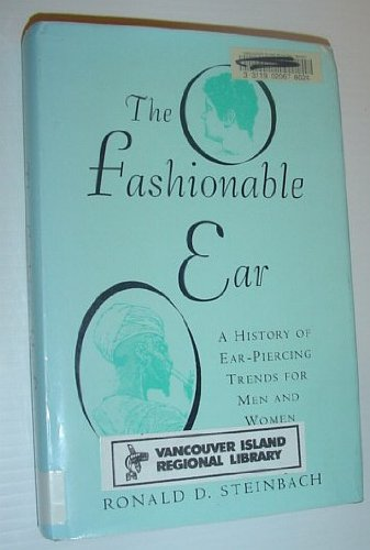 The Fashionable Ear : A History of Ear-Piercing Trends for Men and Women: Steinbach, Ronald D.