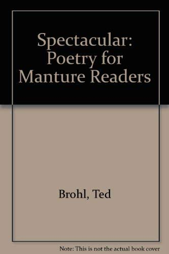 Spectacular: Poetry for Mature Readers: Brohl, Ted