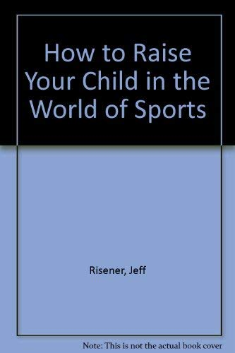 How to Raise Your Child in the World of Sports: Risener, Jeff