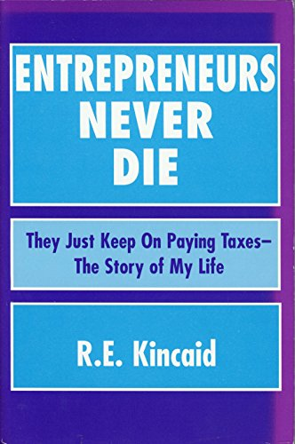Entrepreneurs Never Die: They Just Keep on Paying Taxes - The Story of My Life: Kincaid, R. E.