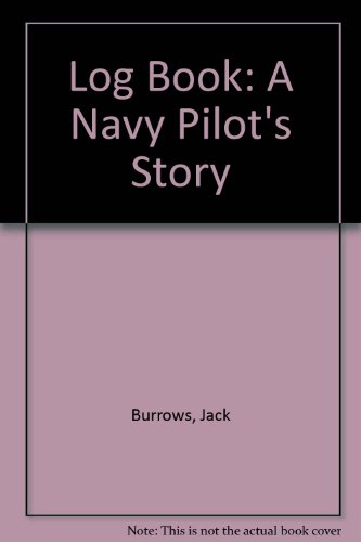 Log Book: A Navy Pilot's Story: Burrows, Jack - U. S. Navy Commander retired