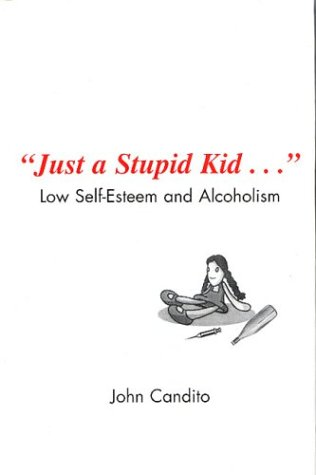 Just a Stupid Kid.: Low Self - Esteem and Alcoholism: Candito, John
