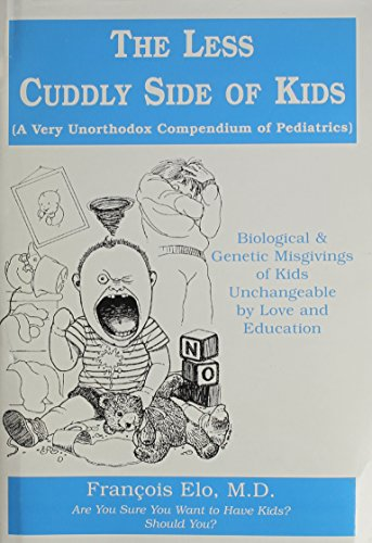 The Less Cuddly Side of Kids (A Very Unorthodox Compendium of Pediatrics): Francois Elo, MD