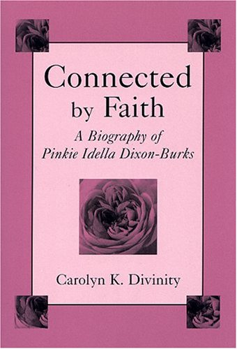 Connected By Faith: A Biography Of Pinkie Idella Dixon-Burks: Divinity, Carolyn K.