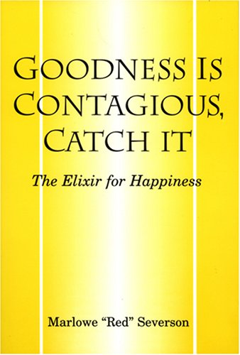 Goodness Is Contagious, Catch It: The Elixir for Happiness: Severson, Marlowe