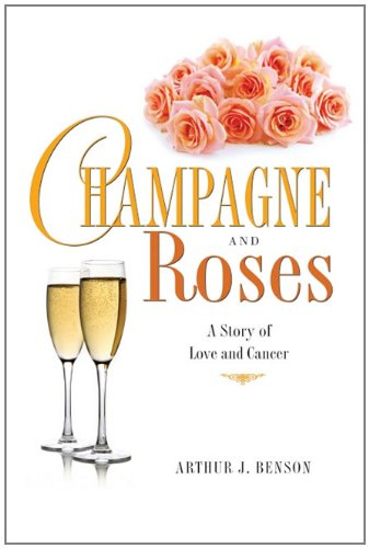 Champagne and Roses: A Story of Love and Cancer: Benson, Art
