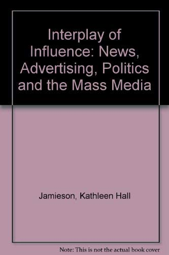 Interplay of Influence: News, Advertising, Politics, and the Mass Media: Kathleen Jamieson, Karlyn ...
