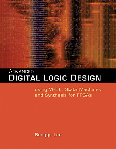 Advanced Digital Logic Design Using VHDL, State Machines, and Synthesis for FPGA's: Lee, ...